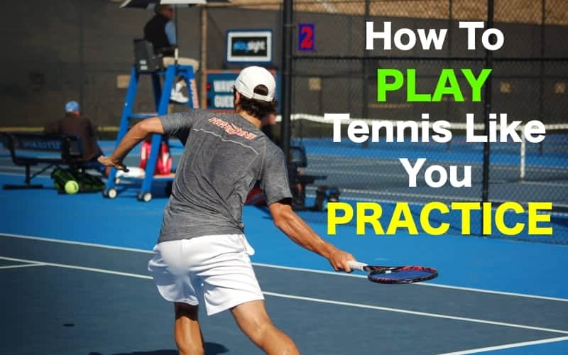 How To Play Tennis Like You Practice