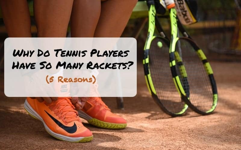 Why Do Tennis Players Have So Many Rackets?